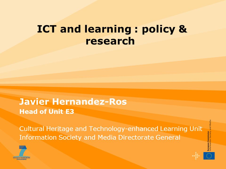 ICT and learning : policy & research Javier Hernandez-Ros Head of Unit E3 Cultural Heritage and Technology-enhanced Learning Unit Information Society