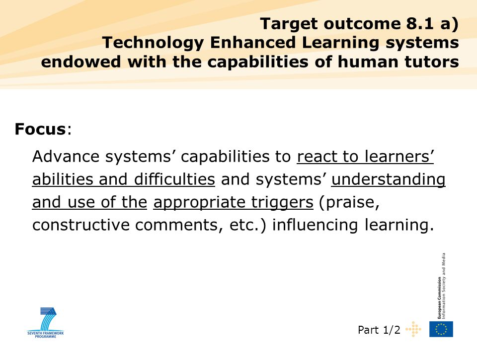 Target outcome 8.1 a) Technology Enhanced Learning systems endowed with the capabilities of human tutors Focus: Advance systems' capabilities to react