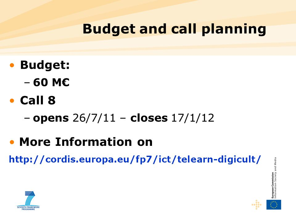 Budget and call planning Budget: –60 M€ Call 8 –opens 26/7/11 – closes 17/1/12 More Information on http://cordis.europa.eu/fp7/ict/telearn-digicult/