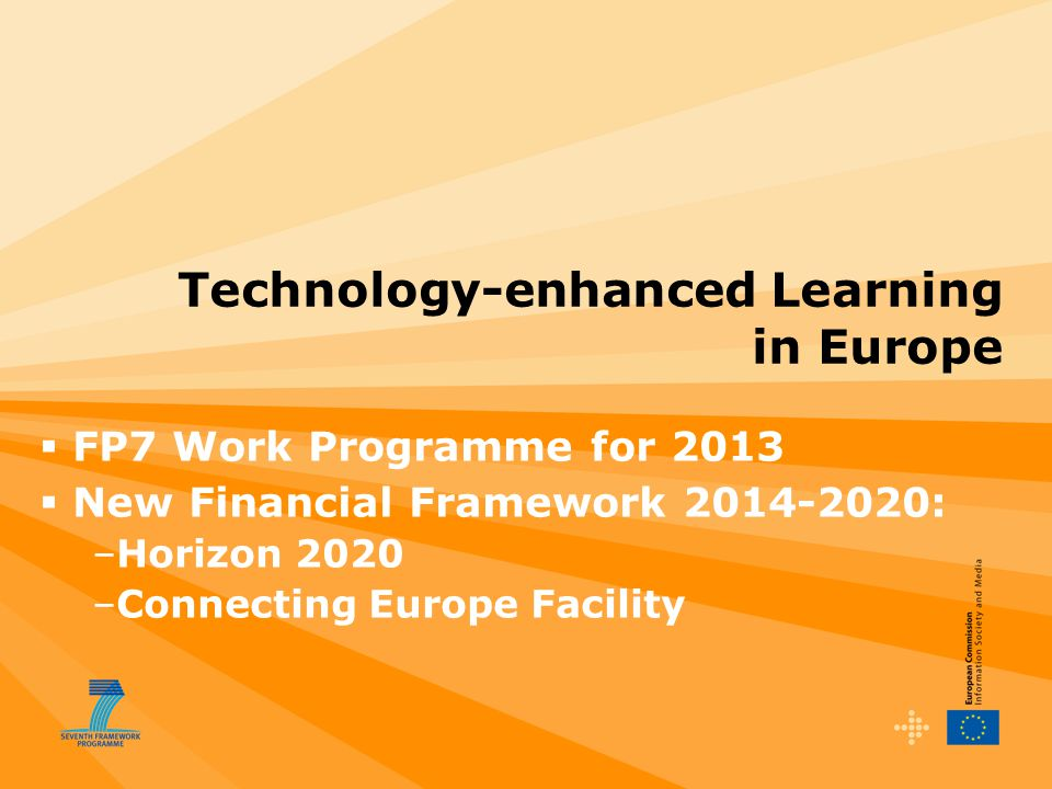 Technology-enhanced Learning in Europe  FP7 Work Programme for 2013  New Financial Framework 2014-2020: –Horizon 2020 –Connecting Europe Facility