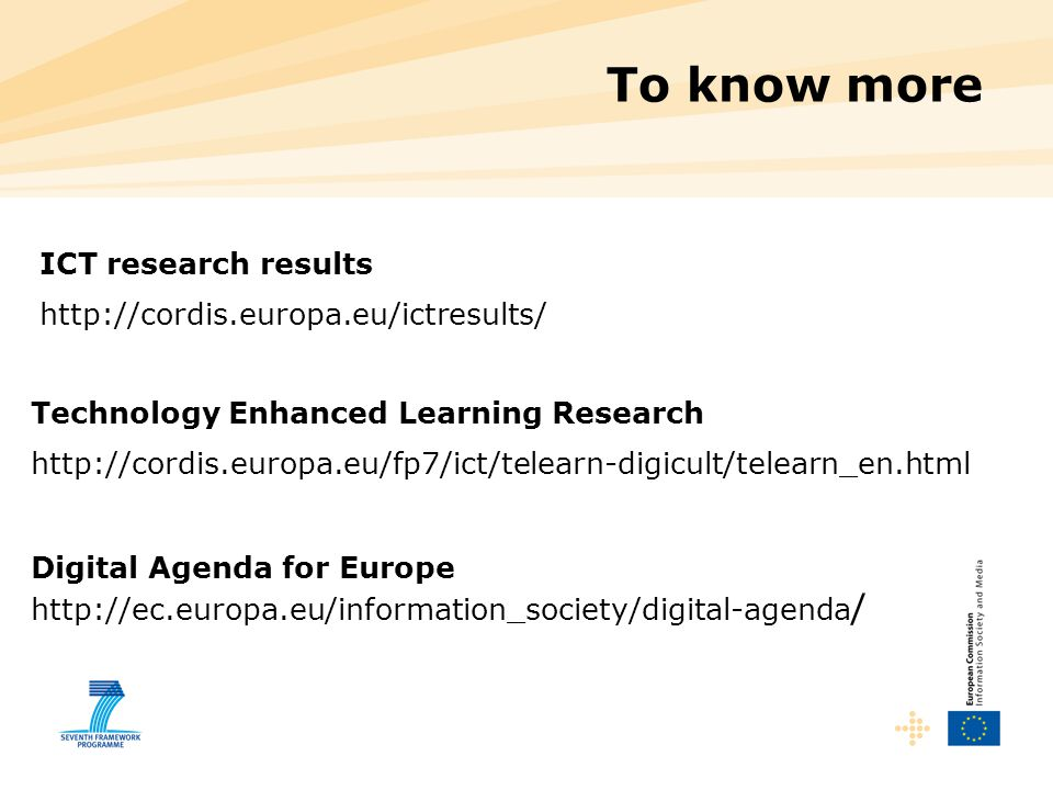 To know more ICT research results http://cordis.europa.eu/ictresults/ Technology Enhanced Learning Research http://cordis.europa.eu/fp7/ict/telearn-di