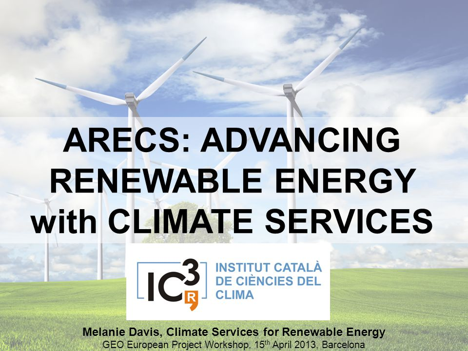 ARECS: ADVANCING RENEWABLE ENERGY with CLIMATE SERVICES Melanie Davis, Climate Services for Renewable Energy GEO European Project Workshop, 15 th Apri