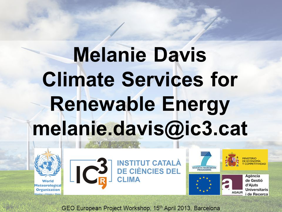 Melanie Davis Climate Services for Renewable Energy melanie.davis@ic3.cat GEO European Project Workshop, 15 th April 2013, Barcelona