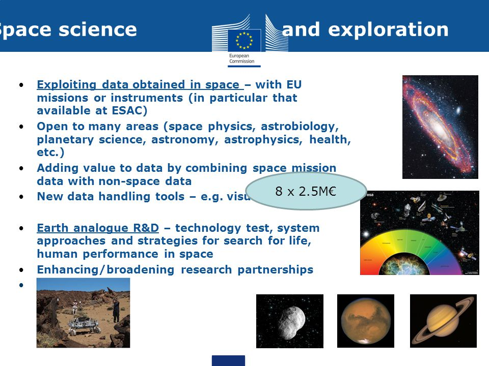 Space science and exploration Exploiting data obtained in space – with EU missions or instruments (in particular that available at ESAC) Open to many areas (space physics, astrobiology, planetary science, astronomy, astrophysics, health, etc.) Adding value to data by combining space mission data with non-space data New data handling tools – e.g.