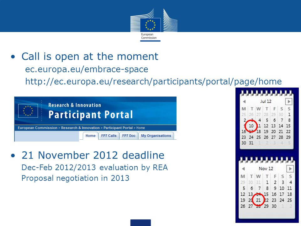 Call is open at the moment ec.europa.eu/embrace-space http://ec.europa.eu/research/participants/portal/page/home 21 November 2012 deadline Dec-Feb 2012/2013 evaluation by REA Proposal negotiation in 2013