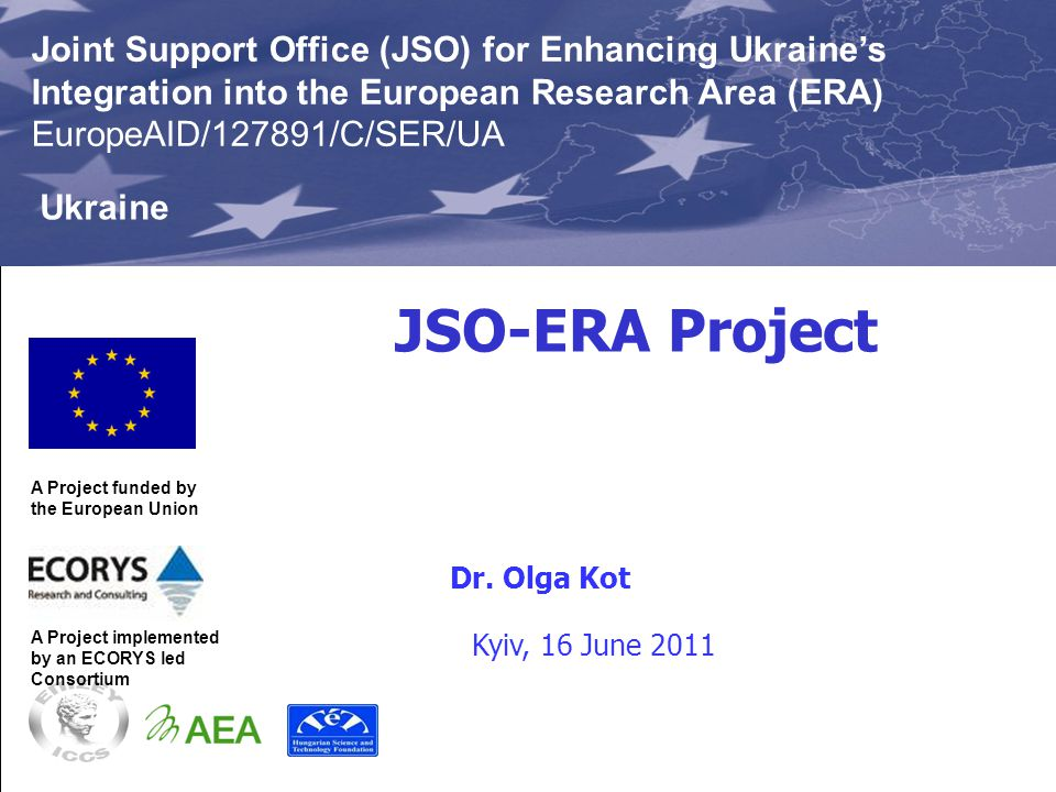 JSO-ERA Project This Project is funded by the European Union Joint Support Office (JSO) for Enhancing Ukraine's Integration into the European Research Area (ERA) Project EuropeAID/127891/C/SER/UA Ukraine This Project is implemented by an ECORYS-led Consortium Aleksander Bakowski, Team Leader JSO-ERA Project A Project funded by the European Union Joint Support Office (JSO) for Enhancing Ukraine's Integration into the EU Research Area (ERA) EuropeAID/127891/C/SER/UA A Project implemented by an ECORYS led Consortium Joint Support Office (JSO) for Enhancing Ukraine's Integration into the European Research Area (ERA) EuropeAID/127891/C/SER/UA Ukraine Kyiv, 16 June 2011 Dr.