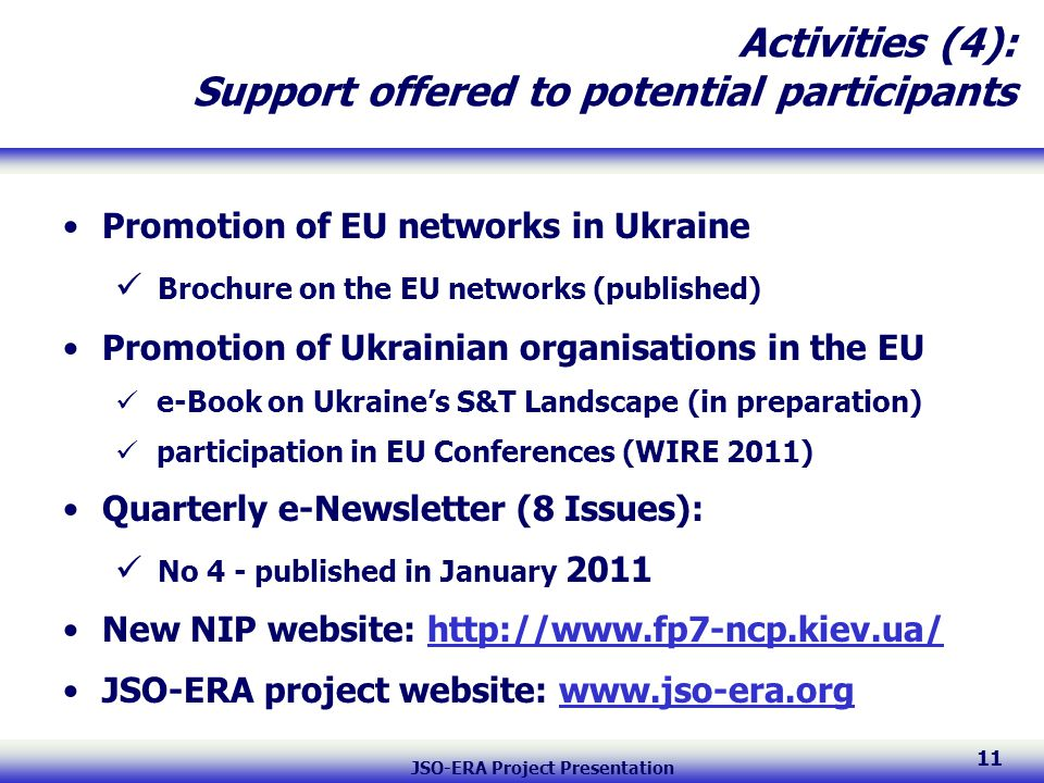 JSO-ERA Project Presentation 11 Activities (4): Support offered to potential participants Promotion of EU networks in Ukraine Brochure on the EU networks (published) Promotion of Ukrainian organisations in the EU e-Book on Ukraine's S&T Landscape (in preparation) participation in EU Conferences (WIRE 2011) Quarterly e-Newsletter (8 Issues): No 4 - published in January 2011 New NIP website: http://www.fp7-ncp.kiev.ua/ JSO-ERA project website: www.jso-era.org
