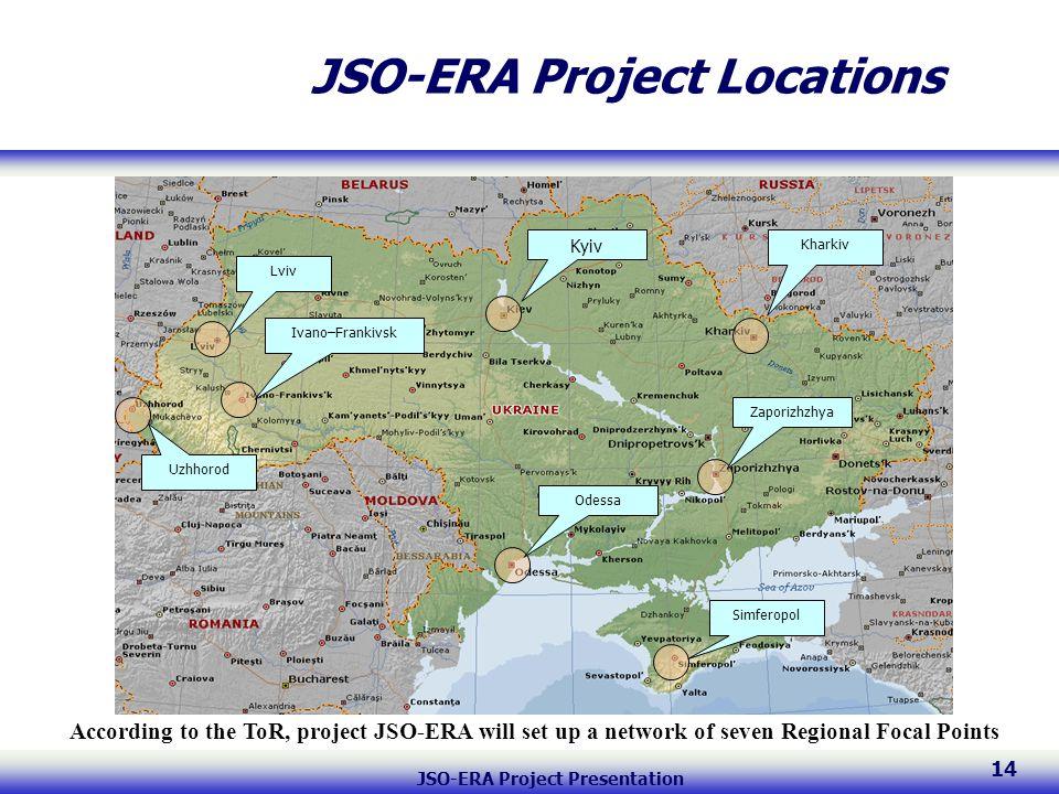 JSO-ERA Project Presentation 14 JSO-ERA Project Locations LvivIvano–Frankivsk Uzhhorod Kyiv KharkivOdessaSimferopolZaporizhzhya According to the ToR, project JSO-ERA will set up a network of seven Regional Focal Points
