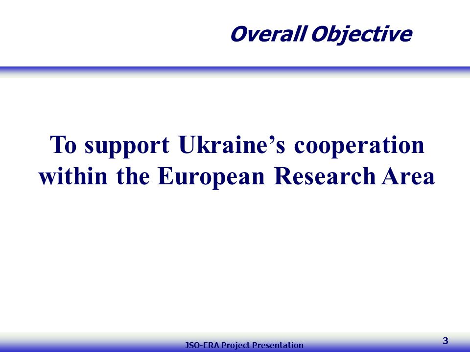 JSO-ERA Project Presentation 3 Overall Objective To support Ukraine's cooperation within the European Research Area