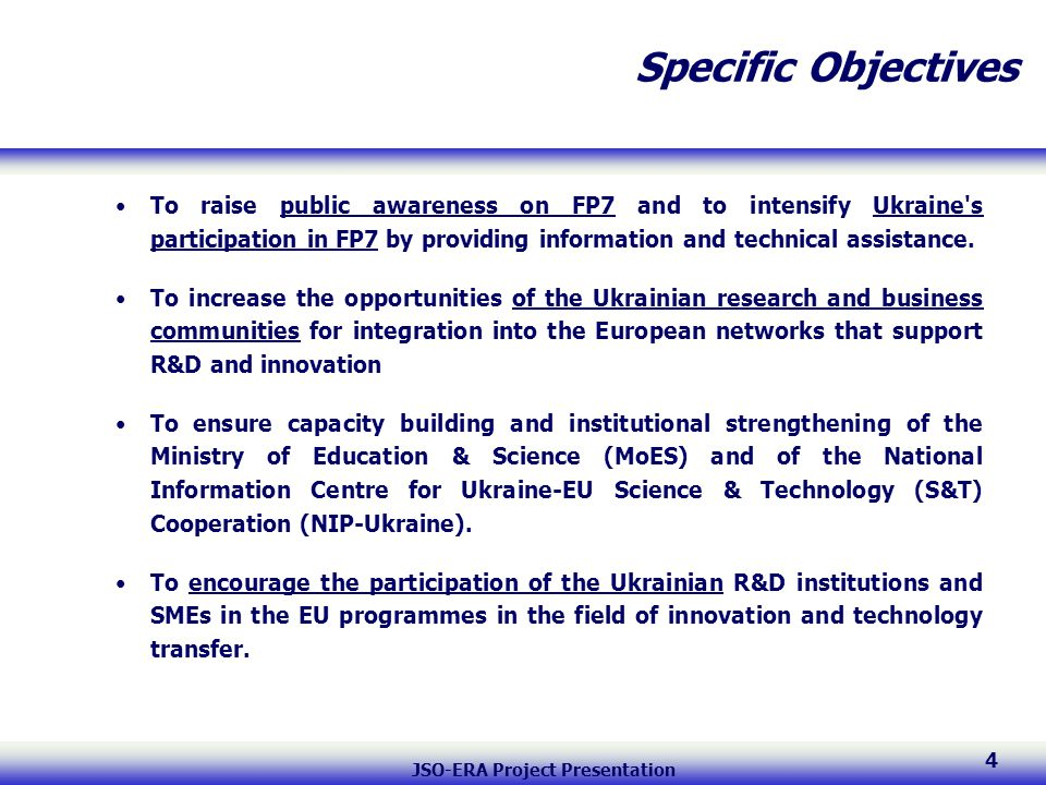 JSO-ERA Project Presentation 4 Specific Objectives To raise public awareness on FP7 and to intensify Ukraine s participation in FP7 by providing information and technical assistance.