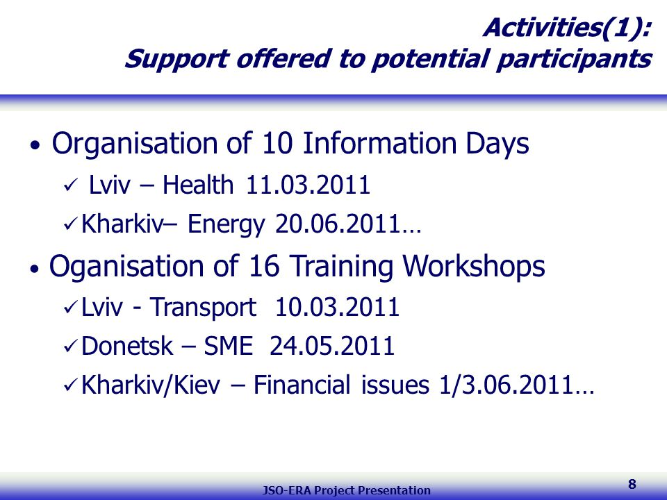 JSO-ERA Project Presentation 8 Activities(1): Support offered to potential participants Organisation of 10 Information Days Lviv – Health 11.03.2011 Kharkiv– Energy 20.06.2011… Oganisation of 16 Training Workshops Lviv - Transport 10.03.2011 Donetsk – SME 24.05.2011 Kharkiv/Kiev – Financial issues 1/3.06.2011…