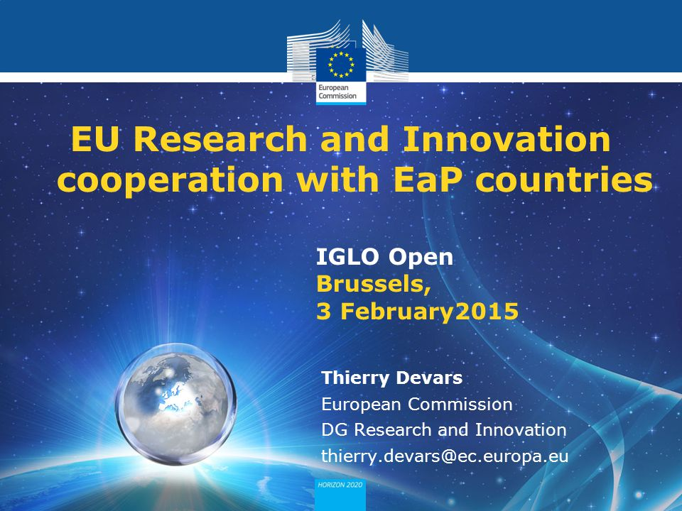 Policy Research and Innovation Research and Innovation IGLO Open Brussels, 3 February2015 EU Research and Innovation cooperation with EaP countries Thierry Devars European Commission DG Research and Innovation thierry.devars@ec.europa.eu