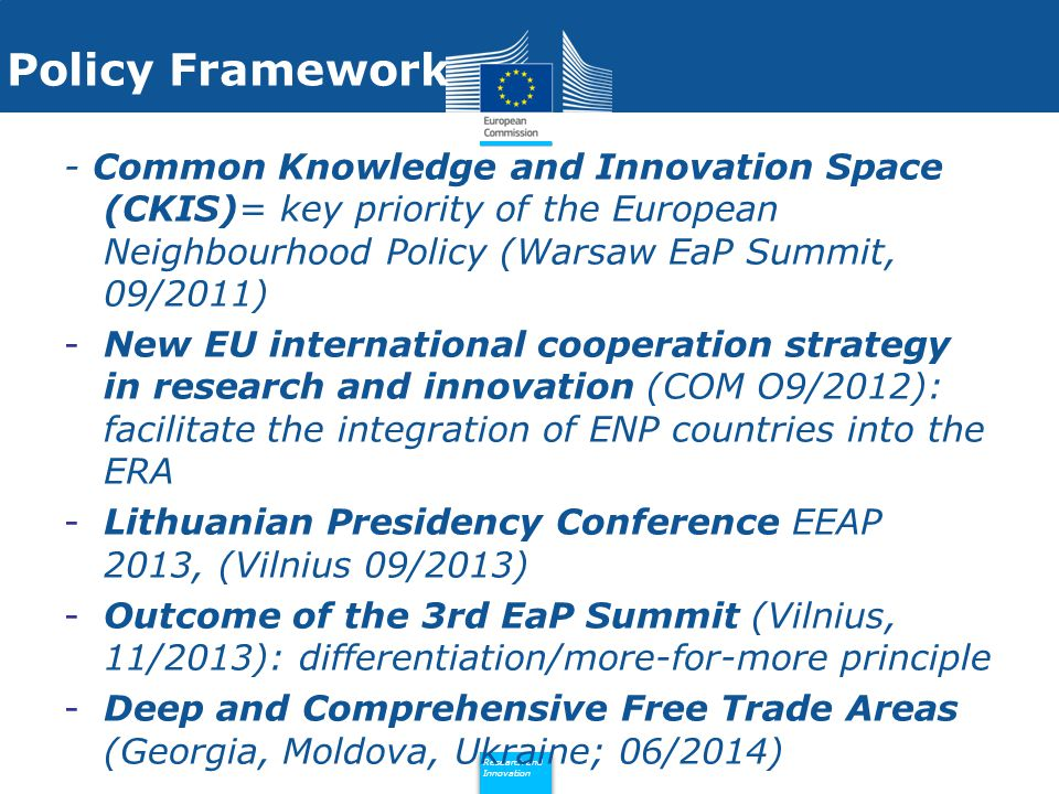 Policy Research and Innovation Research and Innovation Policy Framework - Common Knowledge and Innovation Space (CKIS)= key priority of the European Neighbourhood Policy (Warsaw EaP Summit, 09/2011) -New EU international cooperation strategy in research and innovation (COM O9/2012): facilitate the integration of ENP countries into the ERA -Lithuanian Presidency Conference EEAP 2013, (Vilnius 09/2013) -Outcome of the 3rd EaP Summit (Vilnius, 11/2013): differentiation/more-for-more principle -Deep and Comprehensive Free Trade Areas (Georgia, Moldova, Ukraine; 06/2014)