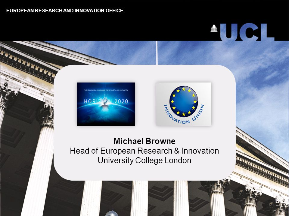 EUROPEAN RESEARCH AND INNOVATION OFFICE Michael Browne Head of European Research & Innovation University College London
