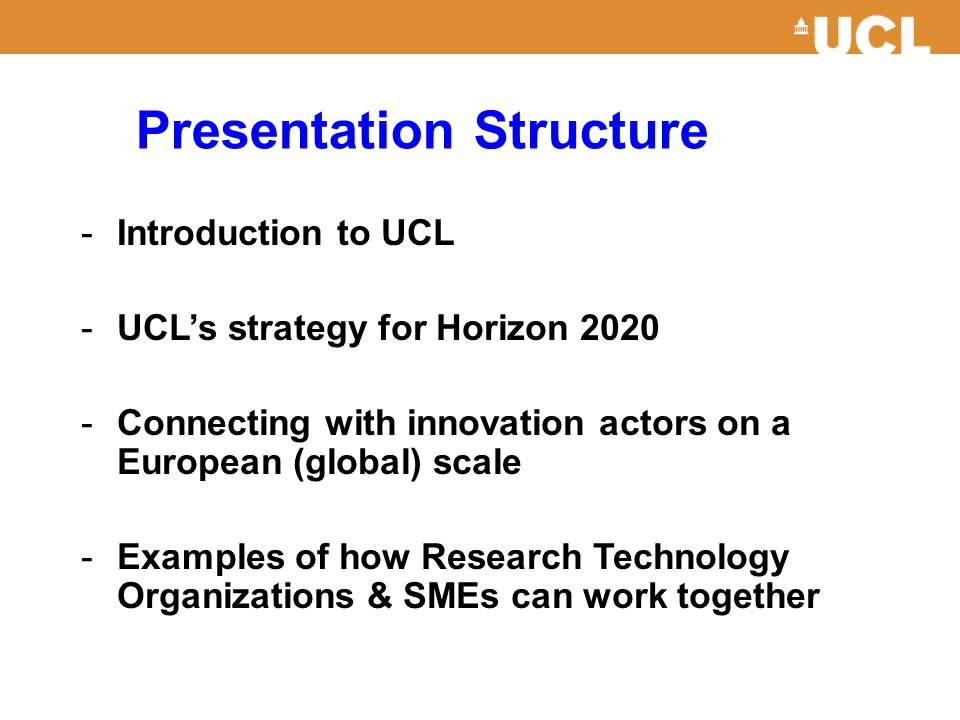 Presentation Structure -Introduction to UCL -UCL's strategy for Horizon 2020 -Connecting with innovation actors on a European (global) scale -Examples of how Research Technology Organizations & SMEs can work together