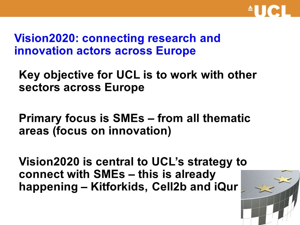 Vision2020: connecting research and innovation actors across Europe Key objective for UCL is to work with other sectors across Europe Primary focus is SMEs – from all thematic areas (focus on innovation) Vision2020 is central to UCL's strategy to connect with SMEs – this is already happening – Kitforkids, Cell2b and iQur