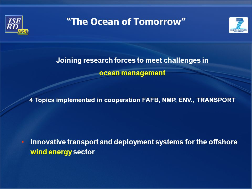 The Ocean of Tomorrow Joining research forces to meet challenges in ocean management 4 Topics implemented in cooperation FAFB, NMP, ENV., TRANSPORT Innovative transport and deployment systems for the offshore wind energy sector