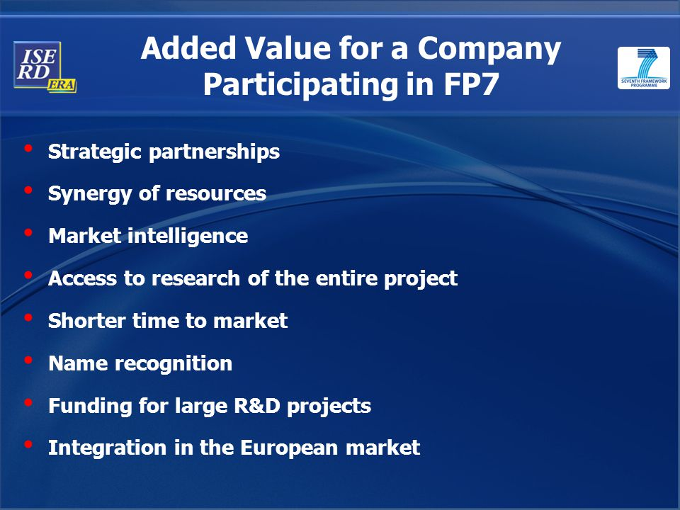 Strategic partnerships Synergy of resources Market intelligence Access to research of the entire project Shorter time to market Name recognition Funding for large R&D projects Integration in the European market Added Value for a Company Participating in FP7
