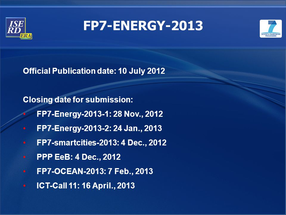 FP7-ENERGY-2013 Official Publication date: 10 July 2012 Closing date for submission: FP7-Energy-2013-1: 28 Nov., 2012 FP7-Energy-2013-2: 24 Jan., 2013 FP7-smartcities-2013: 4 Dec., 2012 PPP EeB: 4 Dec., 2012 FP7-OCEAN-2013: 7 Feb., 2013 ICT-Call 11: 16 April., 2013