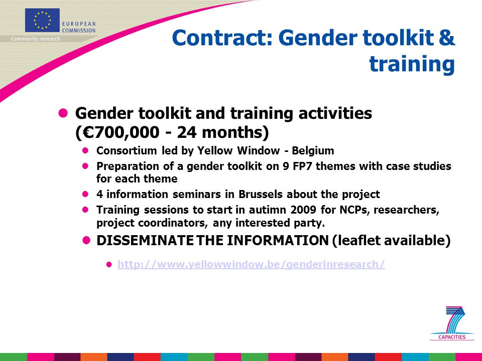 Contract: Gender toolkit & training Gender toolkit and training activities ( € 700,000 - 24 months) l lConsortium led by Yellow Window - Belgium l lPreparation of a gender toolkit on 9 FP7 themes with case studies for each theme l l4 information seminars in Brussels about the project l lTraining sessions to start in autimn 2009 for NCPs, researchers, project coordinators, any interested party.