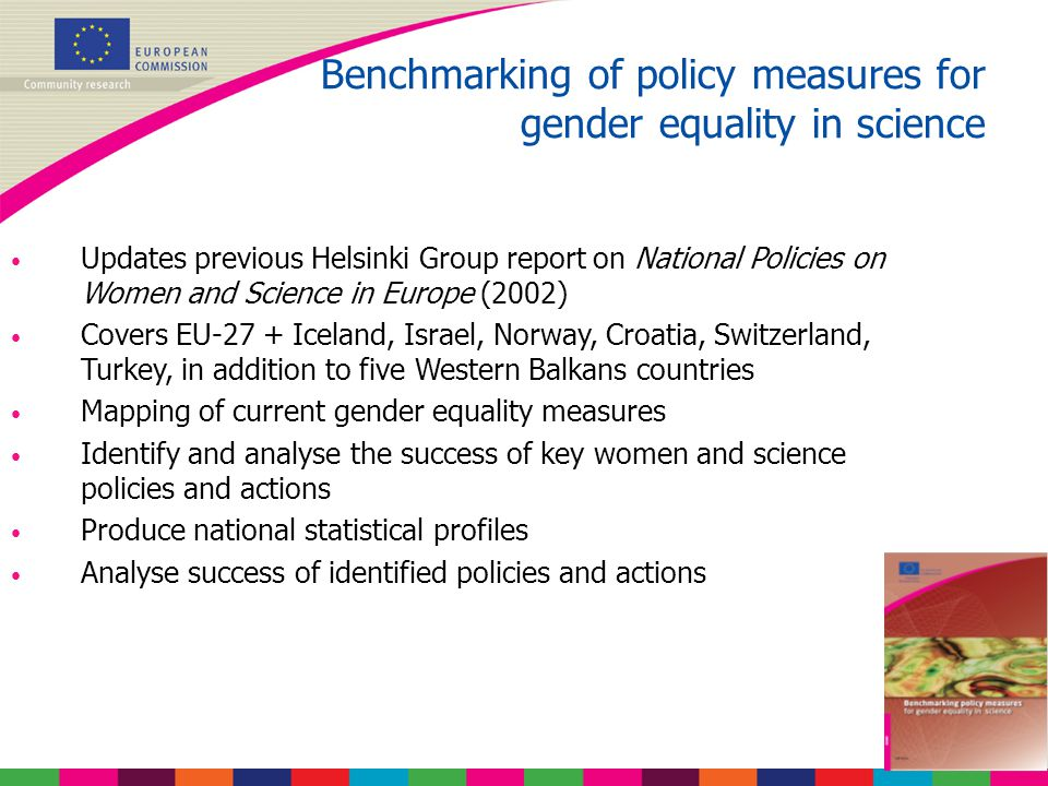 Benchmarking of policy measures for gender equality in science Updates previous Helsinki Group report on National Policies on Women and Science in Europe (2002) Covers EU-27 + Iceland, Israel, Norway, Croatia, Switzerland, Turkey, in addition to five Western Balkans countries Mapping of current gender equality measures Identify and analyse the success of key women and science policies and actions Produce national statistical profiles Analyse success of identified policies and actions