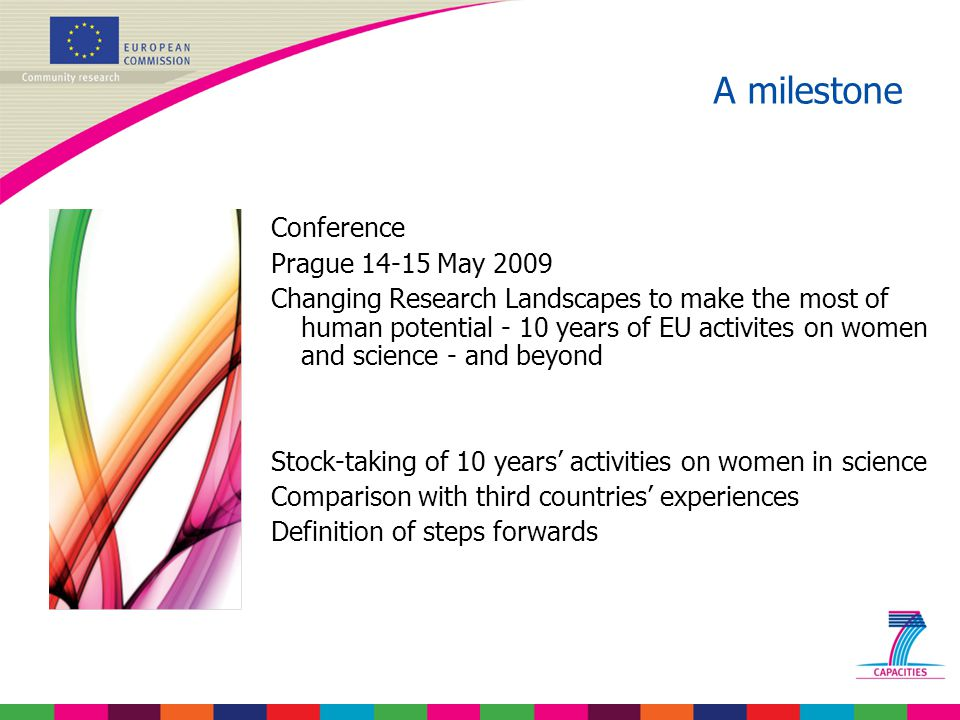 Conference Prague 14-15 May 2009 Changing Research Landscapes to make the most of human potential - 10 years of EU activites on women and science - and beyond Stock-taking of 10 years' activities on women in science Comparison with third countries' experiences Definition of steps forwards A milestone