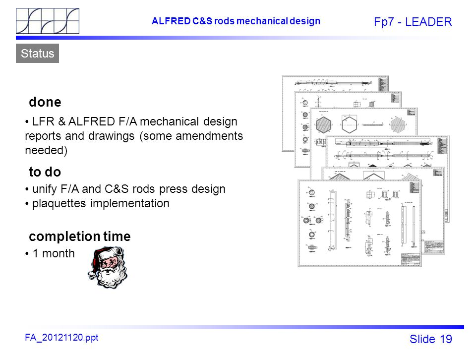 Fp7 - LEADER Slide 19 ALFRED C&S rods mechanical design FA_20121120.ppt Status LFR & ALFRED F/A mechanical design reports and drawings (some amendments needed) unify F/A and C&S rods press design plaquettes implementation done to do 1 month completion time