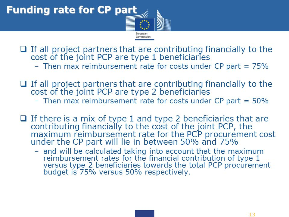 13  If all project partners that are contributing financially to the cost of the joint PCP are type 1 beneficiaries –Then max reimbursement rate for costs under CP part = 75%  If all project partners that are contributing financially to the cost of the joint PCP are type 2 beneficiaries –Then max reimbursement rate for costs under CP part = 50%  If there is a mix of type 1 and type 2 beneficiaries that are contributing financially to the cost of the joint PCP, the maximum reimbursement rate for the PCP procurement cost under the CP part will lie in between 50% and 75% –and will be calculated taking into account that the maximum reimbursement rates for the financial contribution of type 1 versus type 2 beneficiaries towards the total PCP procurement budget is 75% versus 50% respectively.