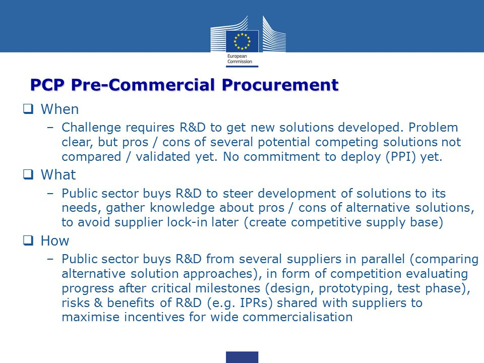 PCP Pre-Commercial Procurement  When –Challenge requires R&D to get new solutions developed.
