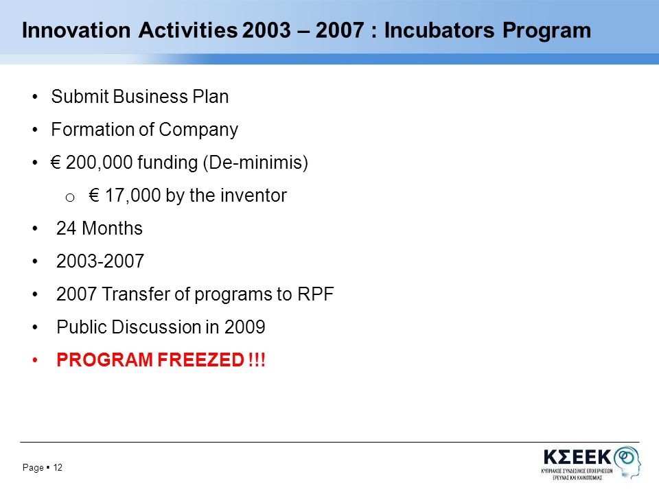 Page  12 Innovation Activities 2003 – 2007 : Incubators Program Submit Business Plan Formation of Company € 200,000 funding (De-minimis) o € 17,000 by the inventor 24 Months 2003-2007 2007 Transfer of programs to RPF Public Discussion in 2009 PROGRAM FREEZED !!!