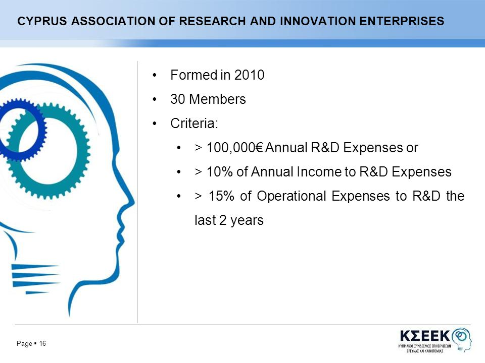 Page  16 CYPRUS ASSOCIATION OF RESEARCH AND INNOVATION ENTERPRISES Formed in Members Criteria: > 100,000€ Annual R&D Expenses or > 10% of Annual Income to R&D Expenses > 15% of Operational Expenses to R&D the last 2 years