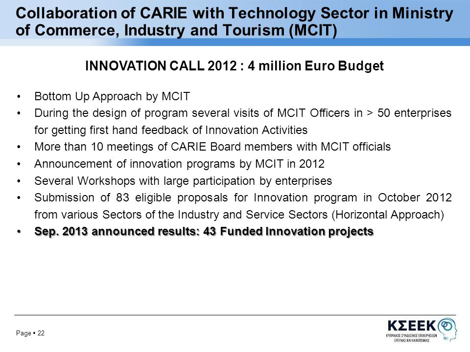 Page  22 Collaboration of CARIE with Technology Sector in Ministry of Commerce, Industry and Tourism (MCIT) INNOVATION CALL 2012 : 4 million Euro Budget Bottom Up Approach by MCIT During the design of program several visits of MCIT Officers in > 50 enterprises for getting first hand feedback of Innovation Activities More than 10 meetings of CARIE Board members with MCIT officials Announcement of innovation programs by MCIT in 2012 Several Workshops with large participation by enterprises Submission of 83 eligible proposals for Innovation program in October 2012 from various Sectors of the Industry and Service Sectors (Horizontal Approach) Sep.