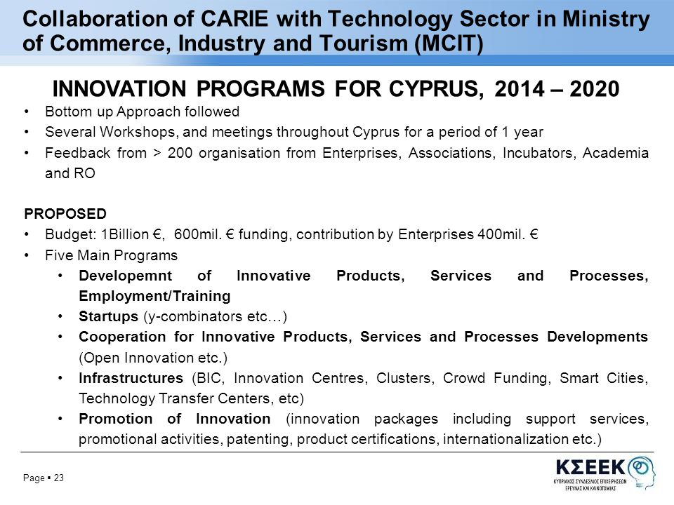 Page  23 Collaboration of CARIE with Technology Sector in Ministry of Commerce, Industry and Tourism (MCIT) INNOVATION PROGRAMS FOR CYPRUS, 2014 – 2020 Bottom up Approach followed Several Workshops, and meetings throughout Cyprus for a period of 1 year Feedback from > 200 organisation from Enterprises, Associations, Incubators, Academia and RO PROPOSED Budget: 1Billion €, 600mil.