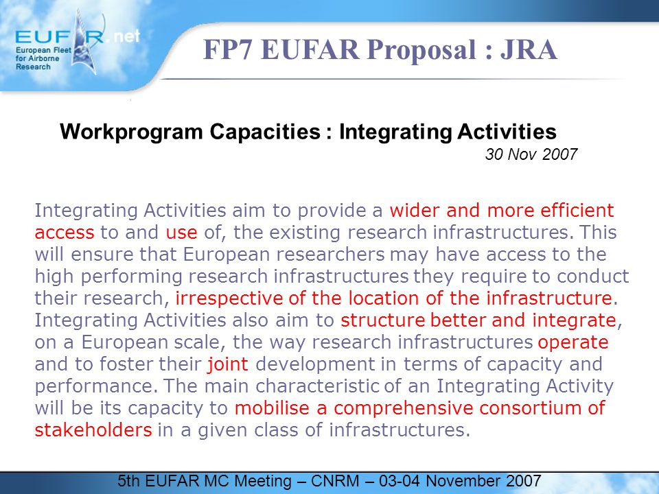 5th EUFAR MC Meeting – CNRM – 03-04 November 2007 FP7 EUFAR Proposal : JRA EUFAR Integrating Activities aim to provide a wider and more efficient access to and use of, the existing research infrastructures.
