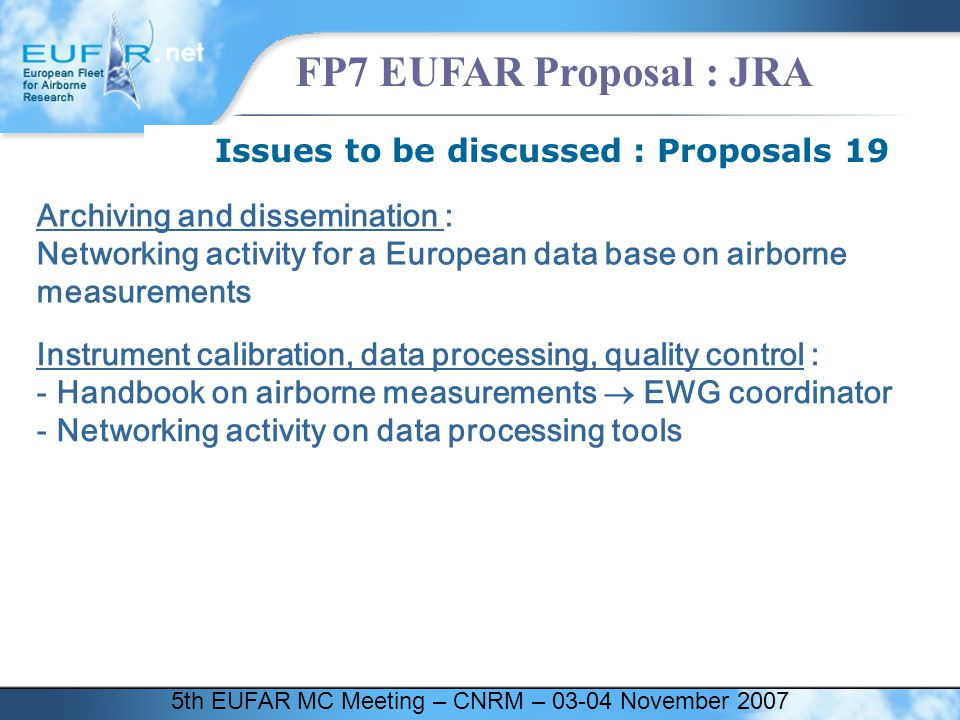 5th EUFAR MC Meeting – CNRM – 03-04 November 2007 FP7 EUFAR Proposal : JRA Issues to be discussed : Proposals 19 Archiving and dissemination : Networking activity for a European data base on airborne measurements Instrument calibration, data processing, quality control : - Handbook on airborne measurements  EWG coordinator - Networking activity on data processing tools