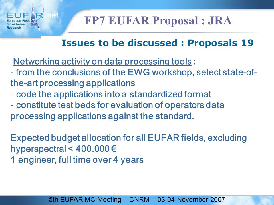 5th EUFAR MC Meeting – CNRM – 03-04 November 2007 FP7 EUFAR Proposal : JRA Issues to be discussed : Proposals 19 Networking activity on data processing tools : - from the conclusions of the EWG workshop, select state-of- the-art processing applications - code the applications into a standardized format - constitute test beds for evaluation of operators data processing applications against the standard.