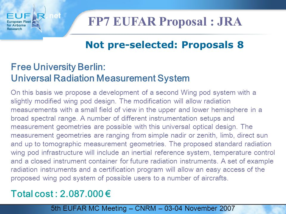 5th EUFAR MC Meeting – CNRM – 03-04 November 2007 FP7 EUFAR Proposal : JRA Not pre-selected: Proposals 8 Free University Berlin: Universal Radiation Measurement System On this basis we propose a development of a second Wing pod system with a slightly modified wing pod design.