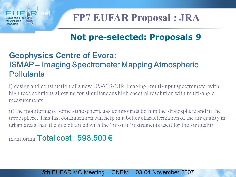 5th EUFAR MC Meeting – CNRM – 03-04 November 2007 FP7 EUFAR Proposal : JRA Not pre-selected: Proposals 9 Geophysics Centre of Evora : ISMAP – Imaging Spectrometer Mapping Atmospheric Pollutants i) design and construction of a new UV-VIS-NIR imaging, multi-input spectrometer with high tech solutions allowing for simultaneous high spectral resolution with multi-angle measurements ii) the monitoring of some atmospheric gas compounds both in the stratosphere and in the troposphere.