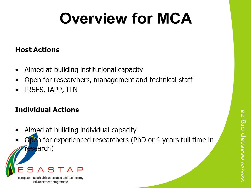 Overview for MCA Host Actions Aimed at building institutional capacity Open for researchers, management and technical staff IRSES, IAPP, ITN Individua