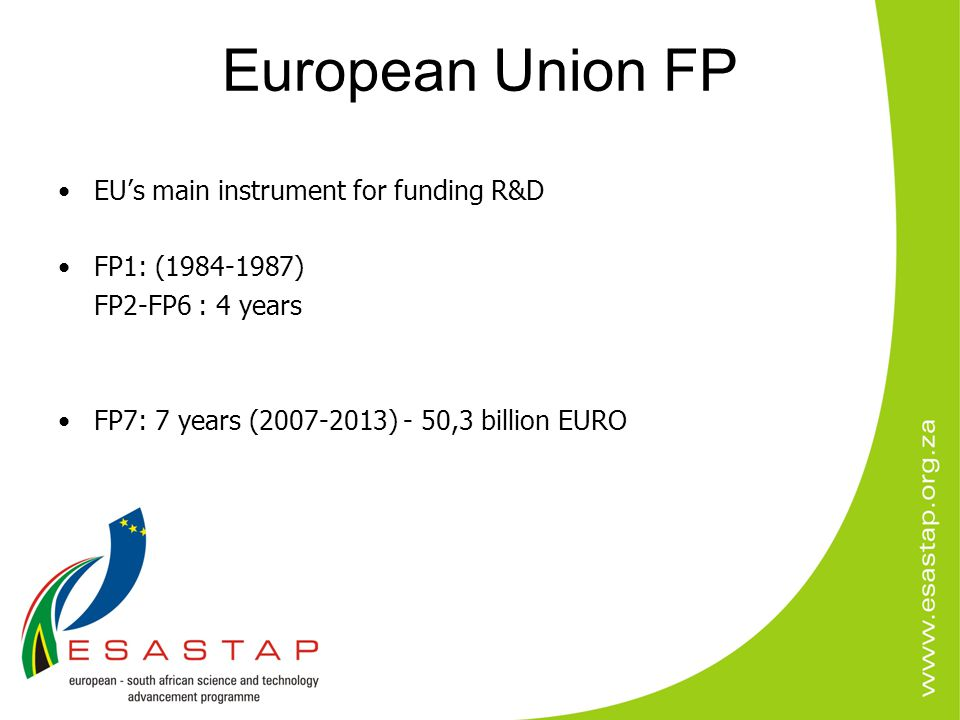 European Union FP EU's main instrument for funding R&D FP1: (1984-1987) FP2-FP6 : 4 years FP7: 7 years (2007-2013) - 50,3 billion EURO