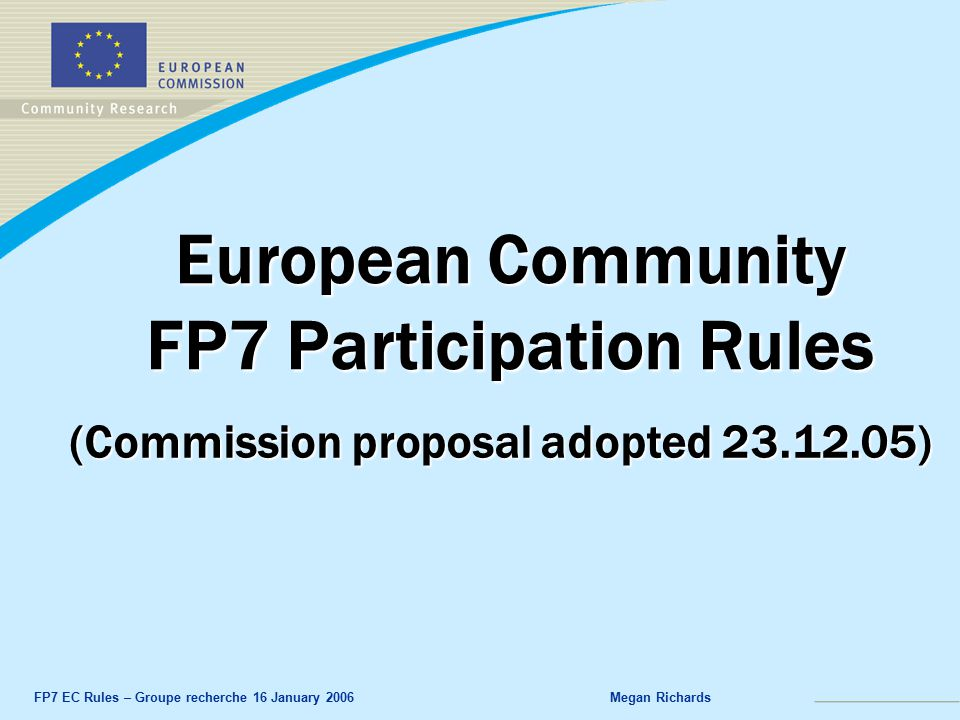 FP7 EC Rules – Groupe recherche 16 January 2006Megan Richards European Community FP7 Participation Rules (Commission proposal adopted )