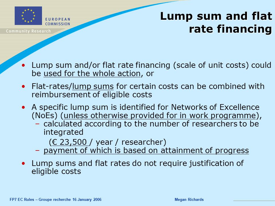FP7 EC Rules – Groupe recherche 16 January 2006Megan Richards Lump sum and flat rate financing Lump sum and/or flat rate financing (scale of unit costs) could be used for the whole action, or Flat-rates/lump sums for certain costs can be combined with reimbursement of eligible costs A specific lump sum is identified for Networks of Excellence (NoEs) (unless otherwise provided for in work programme), –calculated according to the number of researchers to be integrated (€ 23,500 / year / researcher) –payment of which is based on attainment of progress Lump sums and flat rates do not require justification of eligible costs