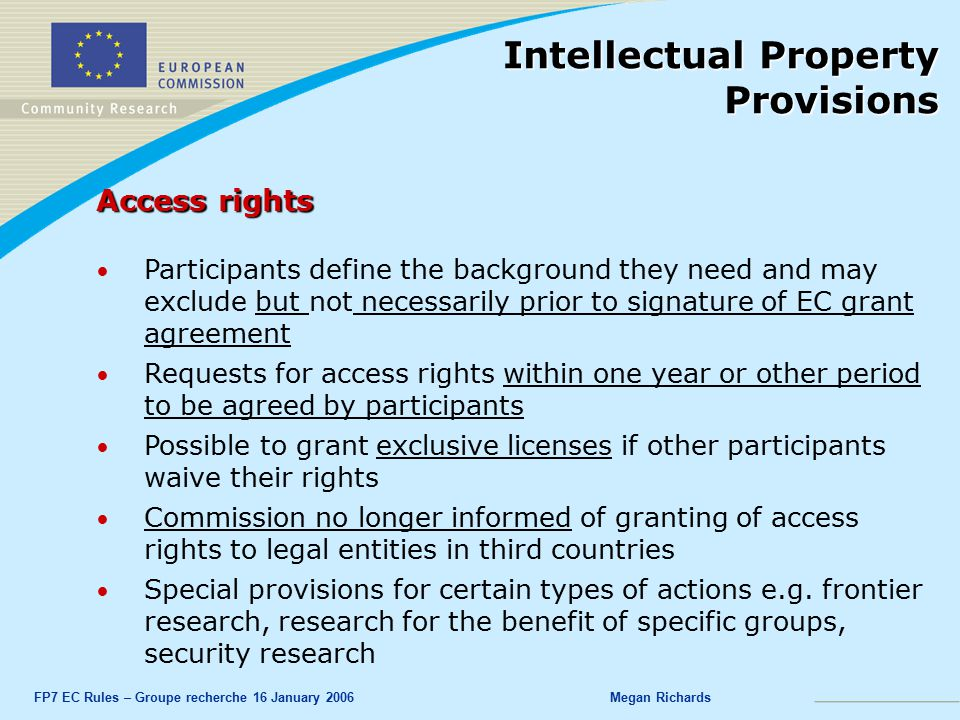 FP7 EC Rules – Groupe recherche 16 January 2006Megan Richards Access rights Participants define the background they need and may exclude but not necessarily prior to signature of EC grant agreement Requests for access rights within one year or other period to be agreed by participants Possible to grant exclusive licenses if other participants waive their rights Commission no longer informed of granting of access rights to legal entities in third countries Special provisions for certain types of actions e.g.