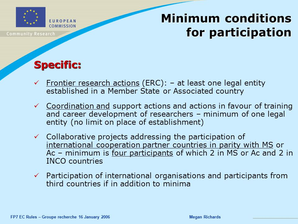 FP7 EC Rules – Groupe recherche 16 January 2006Megan Richards Specific: Frontier research actions (ERC): – at least one legal entity established in a Member State or Associated country Coordination and support actions and actions in favour of training and career development of researchers – minimum of one legal entity (no limit on place of establishment) Collaborative projects addressing the participation of international cooperation partner countries in parity with MS or Ac – minimum is four participants of which 2 in MS or Ac and 2 in INCO countries Participation of international organisations and participants from third countries if in addition to minima Minimum conditions for participation