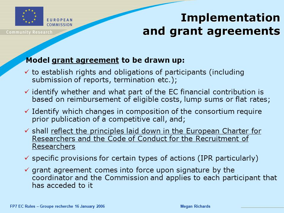 FP7 EC Rules – Groupe recherche 16 January 2006Megan Richards Implementation and grant agreements Model grant agreement to be drawn up: to establish rights and obligations of participants (including submission of reports, termination etc.); identify whether and what part of the EC financial contribution is based on reimbursement of eligible costs, lump sums or flat rates; Identify which changes in composition of the consortium require prior publication of a competitive call, and; shall reflect the principles laid down in the European Charter for Researchers and the Code of Conduct for the Recruitment of Researchers specific provisions for certain types of actions (IPR particularly) grant agreement comes into force upon signature by the coordinator and the Commission and applies to each participant that has acceded to it