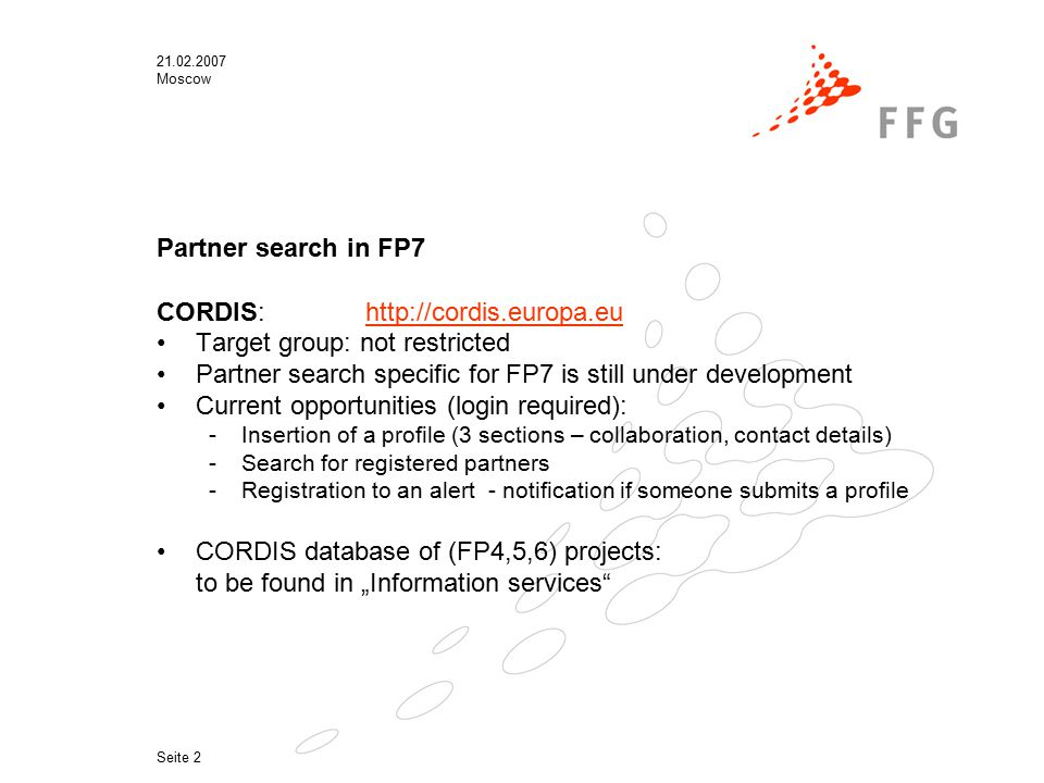 "21.02.2007 Moscow Seite 2 Partner search in FP7 CORDIS:http://cordis.europa.euhttp://cordis.europa.eu Target group: not restricted Partner search specific for FP7 is still under development Current opportunities (login required): -Insertion of a profile (3 sections – collaboration, contact details) -Search for registered partners -Registration to an alert - notification if someone submits a profile CORDIS database of (FP4,5,6) projects: to be found in ""Information services"