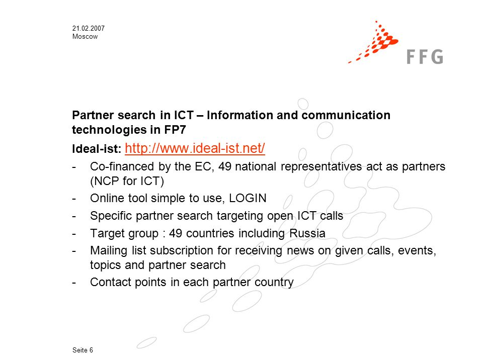 21.02.2007 Moscow Seite 6 Partner search in ICT – Information and communication technologies in FP7 Ideal-ist: http://www.ideal-ist.net/ http://www.ideal-ist.net/ -Co-financed by the EC, 49 national representatives act as partners (NCP for ICT) -Online tool simple to use, LOGIN -Specific partner search targeting open ICT calls -Target group : 49 countries including Russia -Mailing list subscription for receiving news on given calls, events, topics and partner search -Contact points in each partner country