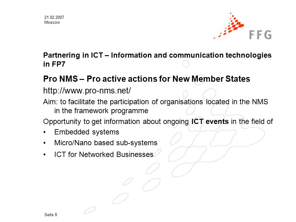 21.02.2007 Moscow Seite 8 Partnering in ICT – Information and communication technologies in FP7 Pro NMS – Pro active actions for New Member States http://www.pro-nms.net/ Aim: to facilitate the participation of organisations located in the NMS in the framework programme Opportunity to get information about ongoing ICT events in the field of Embedded systems Micro/Nano based sub-systems ICT for Networked Businesses