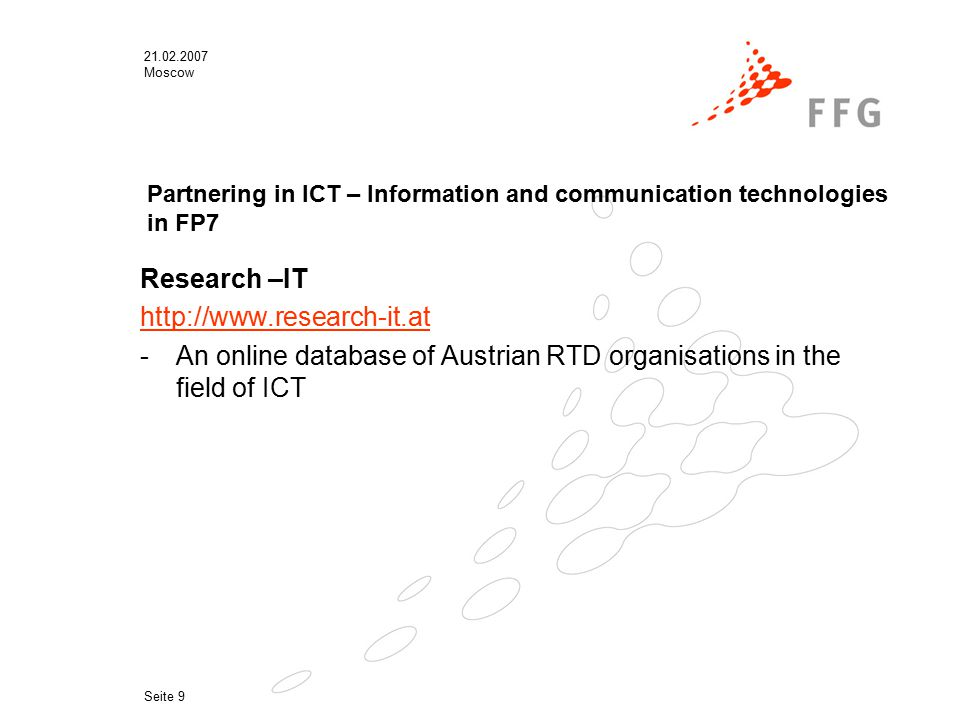 21.02.2007 Moscow Seite 9 Partnering in ICT – Information and communication technologies in FP7 Research –IT http://www.research-it.at -An online database of Austrian RTD organisations in the field of ICT