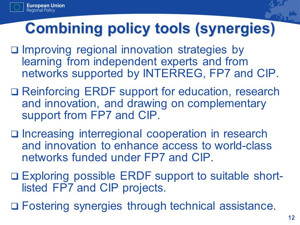 12 Combining policy tools (synergies)  Improving regional innovation strategies by learning from independent experts and from networks supported by INTERREG, FP7 and CIP.